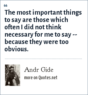 Andr Gide: The most important things to say are those which often I did not think necessary for me to say -- because they were too obvious.