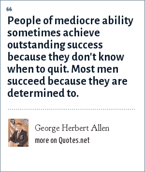 George Herbert Allen: People of mediocre ability sometimes achieve outstanding success because they don't know when to quit. Most men succeed because they are determined to.