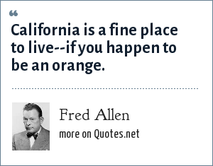Fred Allen: California is a fine place to live--if you happen to be an orange.