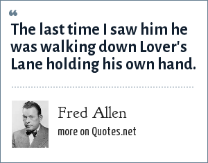 Fred Allen: The last time I saw him he was walking down Lover's Lane holding his own hand.