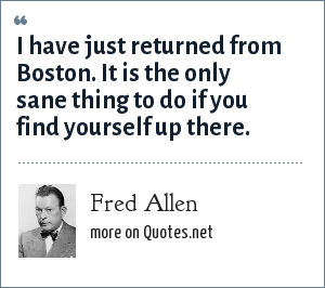 Fred Allen: I have just returned from Boston. It is the only sane thing to do if you find yourself up there.
