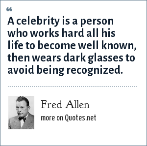 Fred Allen: A celebrity is a person who works hard all his life to become well known, then wears dark glasses to avoid being recognized.