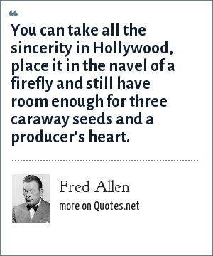 Fred Allen: You can take all the sincerity in Hollywood, place it in the navel of a firefly and still have room enough for three caraway seeds and a producer's heart.