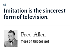 Fred Allen: Imitation is the sincerest form of television.