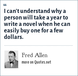Fred Allen: I can't understand why a person will take a year to write a novel when he can easily buy one for a few dollars.