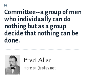 Fred Allen: Committee--a group of men who individually can do nothing but as a group decide that nothing can be done.