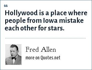 Fred Allen: Hollywood is a place where people from Iowa mistake each other for stars.