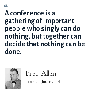 Fred Allen: A conference is a gathering of important people who singly can do nothing, but together can decide that nothing can be done.