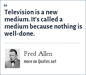 Fred Allen: Television is a new medium. It's called a medium because nothing is well-done.
