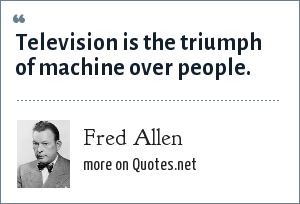 Fred Allen: Television is the triumph of machine over people.