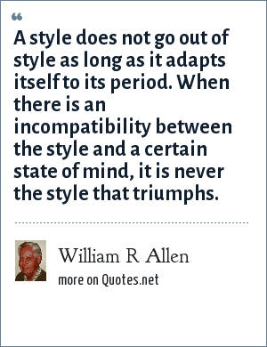 William R Allen: A style does not go out of style as long as it adapts itself to its period. When there is an incompatibility between the style and a certain state of mind, it is never the style that triumphs.