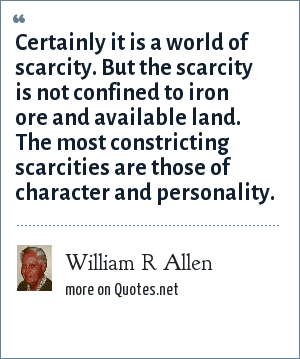 William R Allen: Certainly it is a world of scarcity. But the scarcity is not confined to iron ore and available land. The most constricting scarcities are those of character and personality.