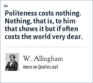 W. Allingham: Politeness costs nothing. Nothing, that is, to him that shows it but if often costs the world very dear.