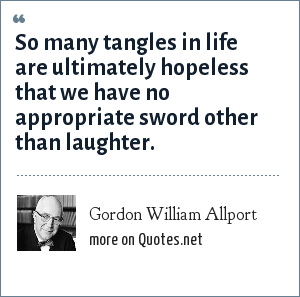 Gordon William Allport: So many tangles in life are ultimately hopeless that we have no appropriate sword other than laughter.