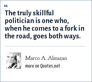 Marco A. Almazan: The truly skillful politician is one who, when he comes to a fork in the road, goes both ways.