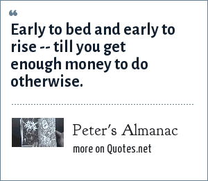Peter's Almanac: Early to bed and early to rise -- till you get enough money to do otherwise.