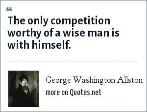George Washington Allston: The only competition worthy of a wise man is with himself.