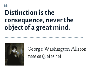George Washington Allston: Distinction is the consequence, never the object of a great mind.