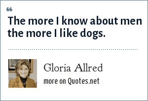 Gloria Allred: The more I know about men the more I like dogs.