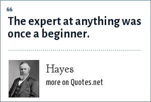 Hayes: The expert at anything was once a beginner.