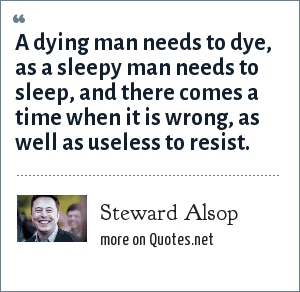 Steward Alsop: A dying man needs to dye, as a sleepy man needs to sleep, and there comes a time when it is wrong, as well as useless to resist.