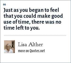 Lisa Alther: Just as you began to feel that you could make good use of time, there was no time left to you.