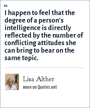 Lisa Alther: I happen to feel that the degree of a person's intelligence is directly reflected by the number of conflicting attitudes she can bring to bear on the same topic.