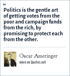 Oscar Ameringer: Politics is the gentle art of getting votes from the poor and campaign funds from the rich, by promising to protect each from the other.
