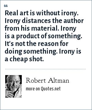 Robert Altman: Real art is without irony. Irony distances the author from his material. Irony is a product of something. It's not the reason for doing something. Irony is a cheap shot.