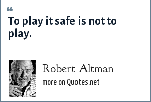 Robert Altman: To play it safe is not to play.