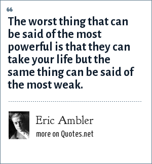 Eric Ambler: The worst thing that can be said of the most powerful is that they can take your life but the same thing can be said of the most weak.