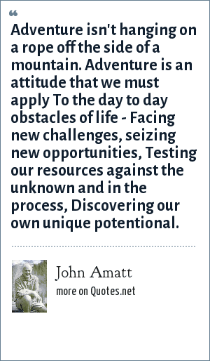 John Amatt: Adventure isn't hanging on a rope off the side of a mountain. Adventure is an attitude that we must apply To the day to day obstacles of life - Facing new challenges, seizing new opportunities, Testing our resources against the unknown and in the process, Discovering our own unique potentional.