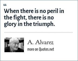 A. Alvarez: When there is no peril in the fight, there is no glory in the triumph.