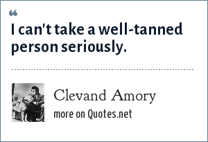 Clevand Amory: I can't take a well-tanned person seriously.