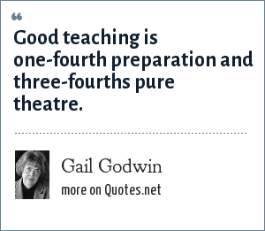 Gail Godwin: Good teaching is one-fourth preparation and three-fourths pure theatre.