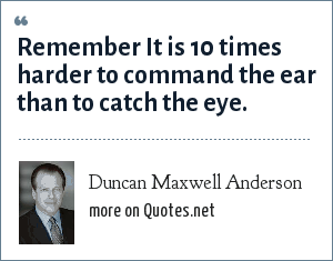 Duncan Maxwell Anderson: Remember It is 10 times harder to command the ear than to catch the eye.