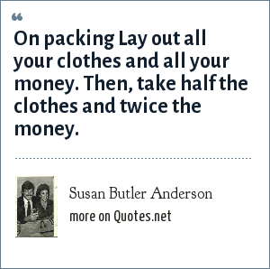 Susan Butler Anderson: On packing Lay out all your clothes and all your money. Then, take half the clothes and twice the money.