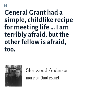 Sherwood Anderson: General Grant had a simple, childlike recipe for meeting life ... I am terribly afraid, but the other fellow is afraid, too.
