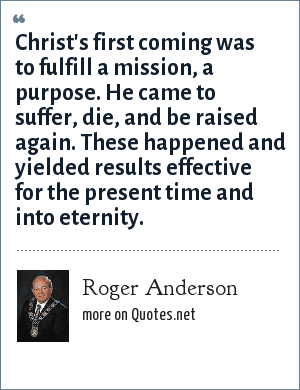 Roger Anderson: Christ's first coming was to fulfill a mission, a purpose. He came to suffer, die, and be raised again. These happened and yielded results effective for the present time and into eternity.
