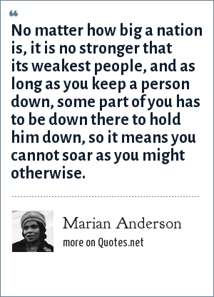 Marian Anderson: No matter how big a nation is, it is no stronger that its weakest people, and as long as you keep a person down, some part of you has to be down there to hold him down, so it means you cannot soar as you might otherwise.