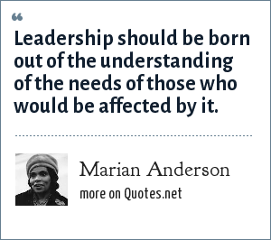 Marian Anderson: Leadership should be born out of the understanding of the needs of those who would be affected by it.