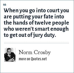 Norm Crosby: When you go into court you are putting your fate into the hands of twelve people who weren't smart enough to get out of jury duty.