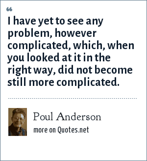 Poul Anderson: I have yet to see any problem, however complicated, which, when you looked at it in the right way, did not become still more complicated.