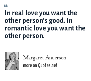 Margaret Anderson: In real love you want the other person's good. In romantic love you want the other person.