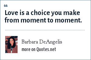 Barbara DeAngelis: Love is a choice you make from moment to moment.
