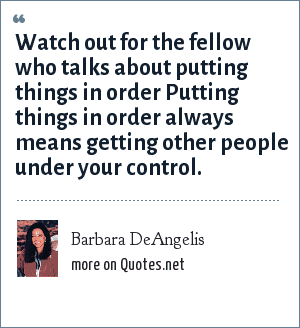 Barbara DeAngelis: Watch out for the fellow who talks about putting things in order Putting things in order always means getting other people under your control.