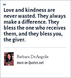 Barbara DeAngelis: Love and kindness are never wasted. They always make a difference. They bless the one who receives them, and they bless you, the giver.