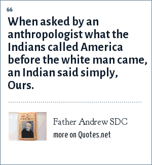 Father Andrew SDC: When asked by an anthropologist what the Indians called America before the white man came, an Indian said simply, Ours.