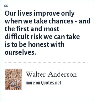 Walter Anderson: Our lives improve only when we take chances - and the first and most difficult risk we can take is to be honest with ourselves.