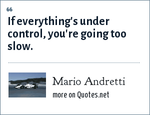 Mario Andretti: If everything's under control, you're going too slow.